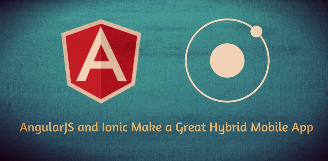 Why AngularJS and Ionic Make a Great Hybrid Mobile App